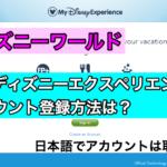 ディズニーワールドのマイディズニーエクスペリエンスの登録方法は?アカウントは日本語でも取れるの?